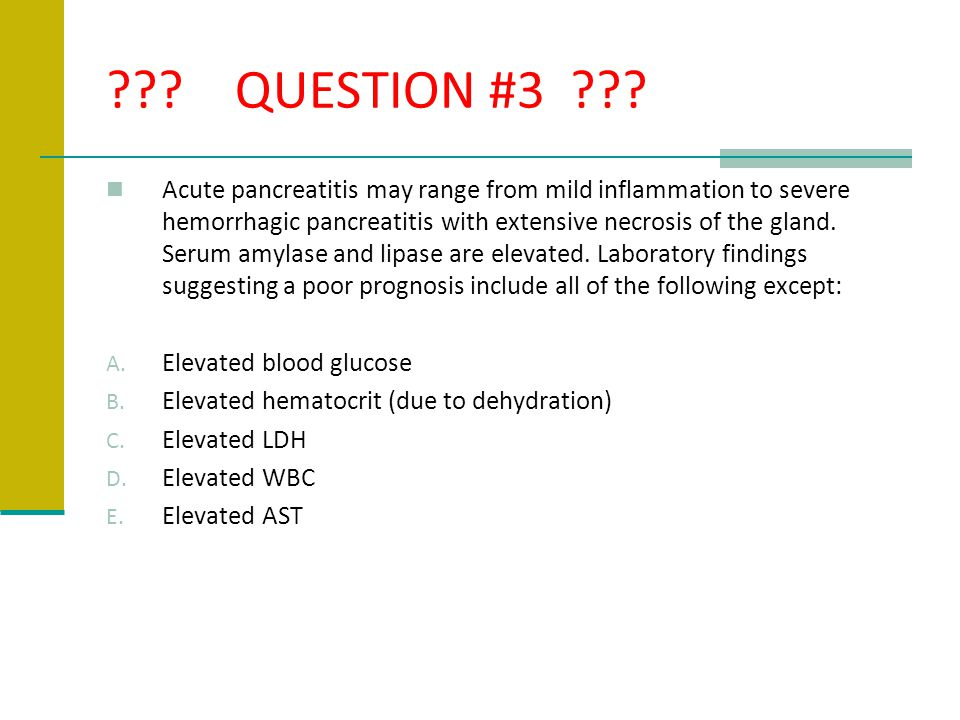 ??? QUESTION #3 ??? Acute pancreatitis may range from mild inflammation to severe hemorrhagic pancreatitis with extensive necrosis of the gland. Serum