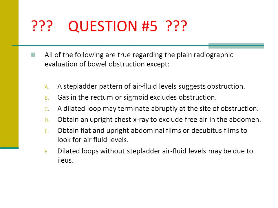 ??? QUESTION #5 ??? All of the following are true regarding the plain radiographic evaluation of bowel obstruction except: A. A stepladder pattern of