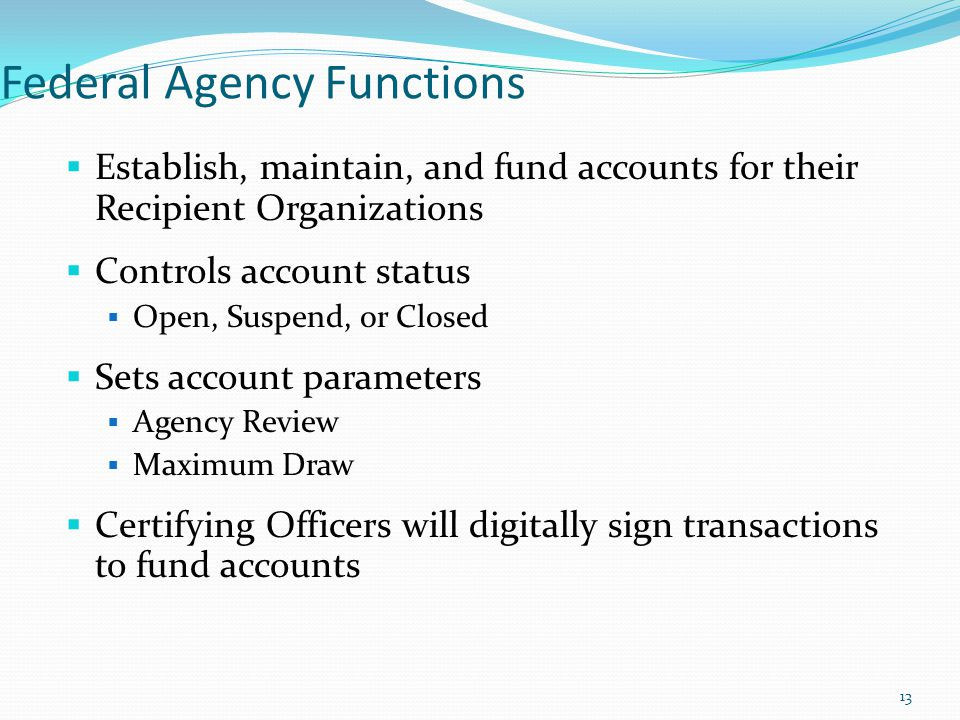 Federal Agency Functions  Establish, maintain, and fund accounts for their Recipient Organizations  Controls account status  Open, Suspend, or Clos