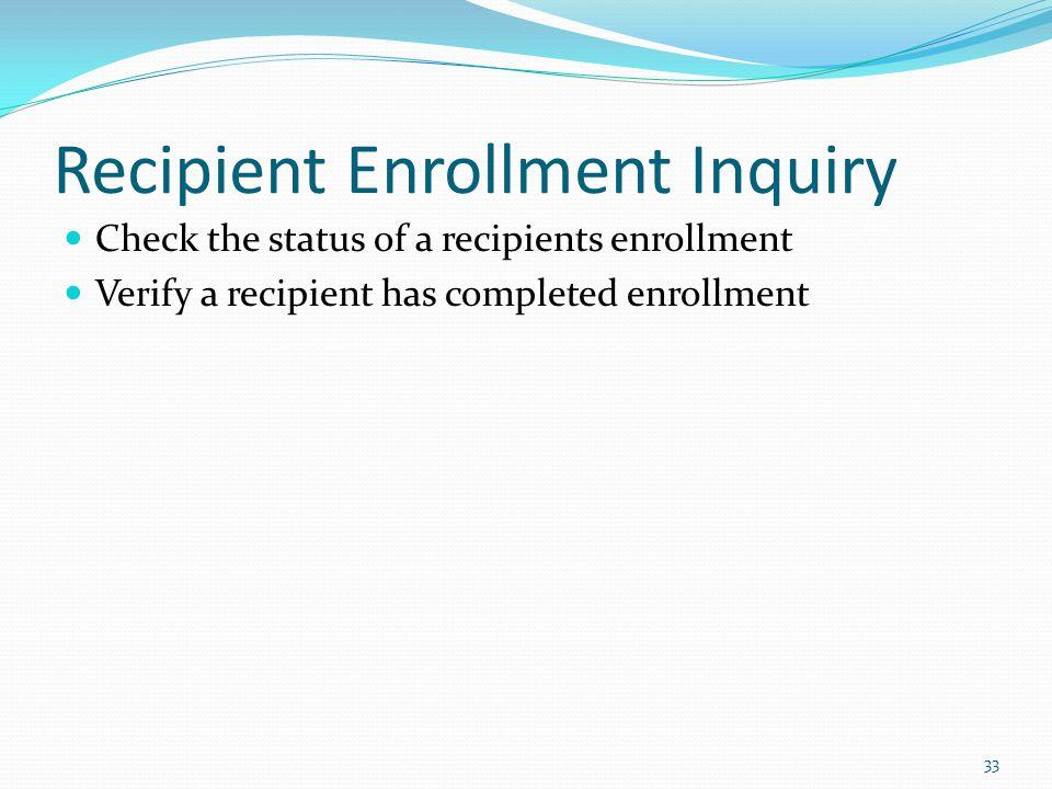 Recipient Enrollment Inquiry Check the status of a recipients enrollment Verify a recipient has completed enrollment 33