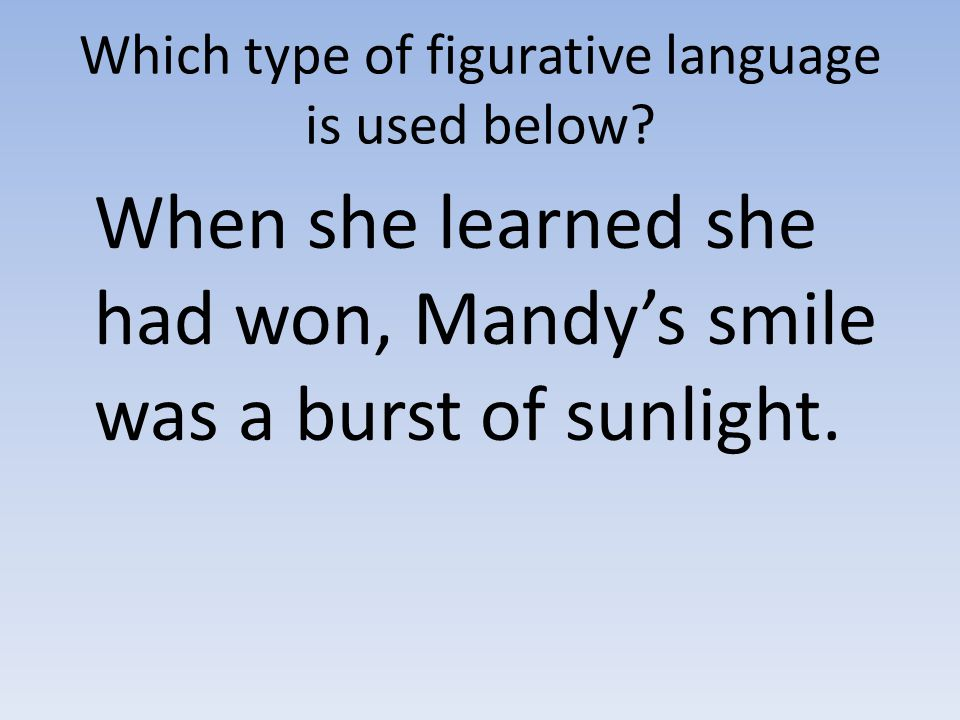 Which type of figurative language is used below? When she learned she had won, Mandy's smile was a burst of sunlight.