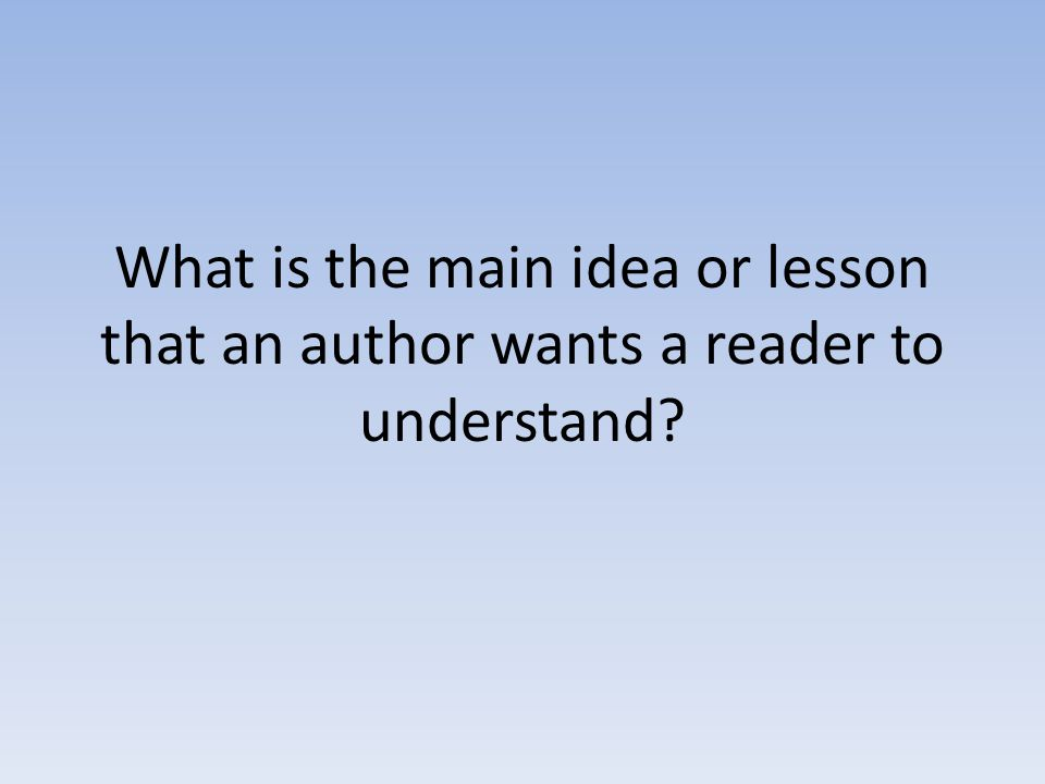 What is the main idea or lesson that an author wants a reader to understand?