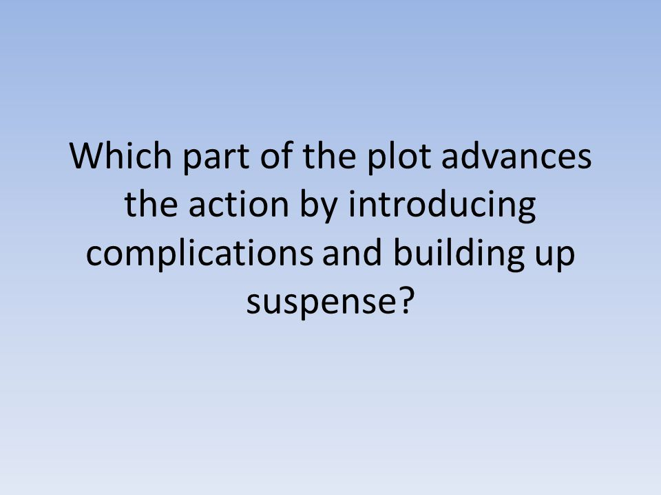 Which part of the plot advances the action by introducing complications and building up suspense?
