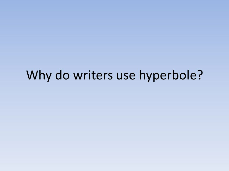 Why do writers use hyperbole?