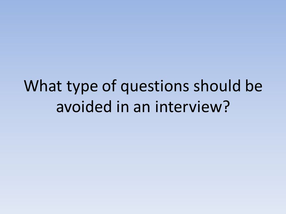 What type of questions should be avoided in an interview?