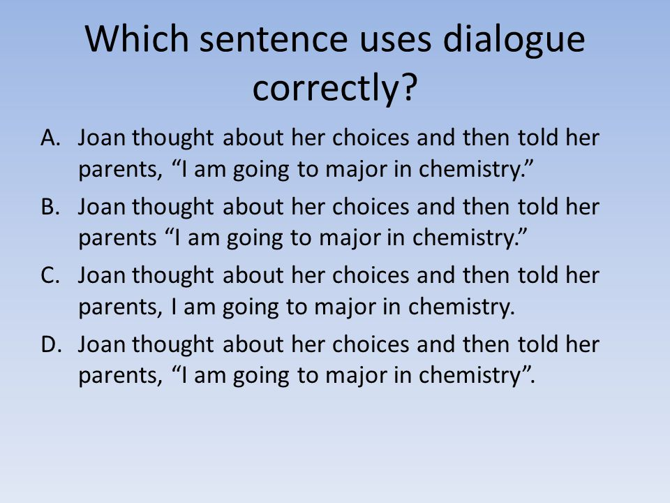 "Which sentence uses dialogue correctly? A.Joan thought about her choices and then told her parents, ""I am going to major in chemistry."" B.Joan thought"