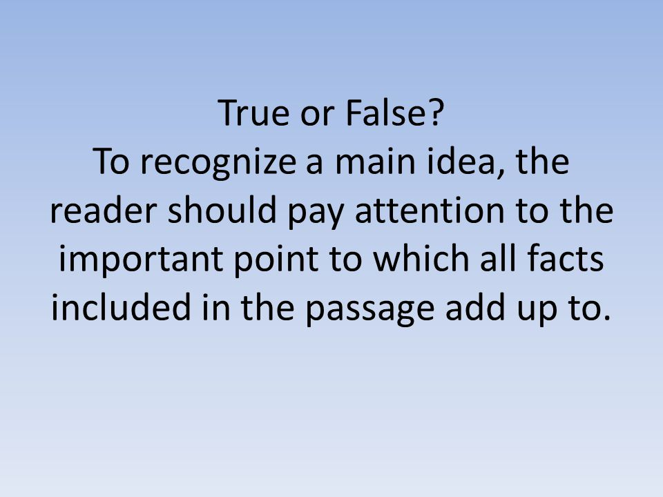 True or False? To recognize a main idea, the reader should pay attention to the important point to which all facts included in the passage add up to.