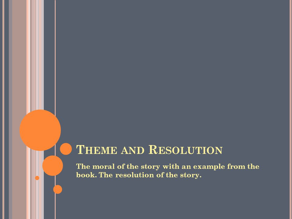 T HEME AND R ESOLUTION The moral of the story with an example from the book.