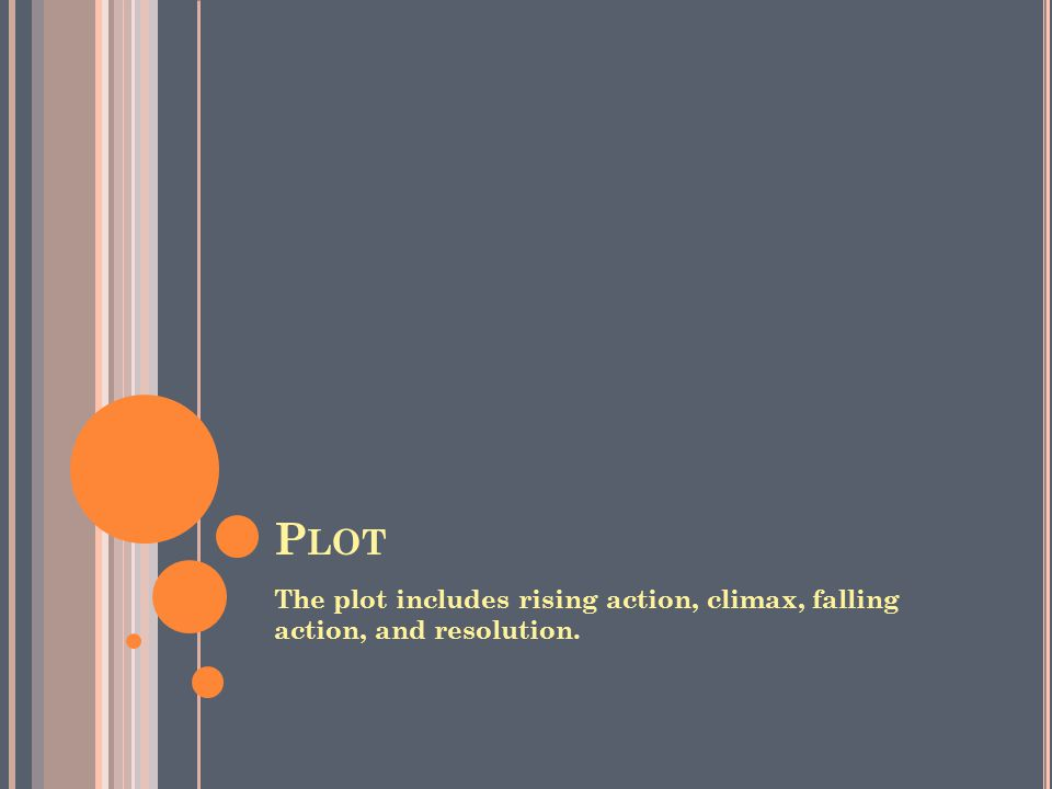 P LOT The plot includes rising action, climax, falling action, and resolution.