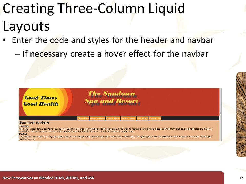 XP Creating Three-Column Liquid Layouts Enter the code and styles for the header and navbar – If necessary create a hover effect for the navbar New Perspectives on Blended HTML, XHTML, and CSS15