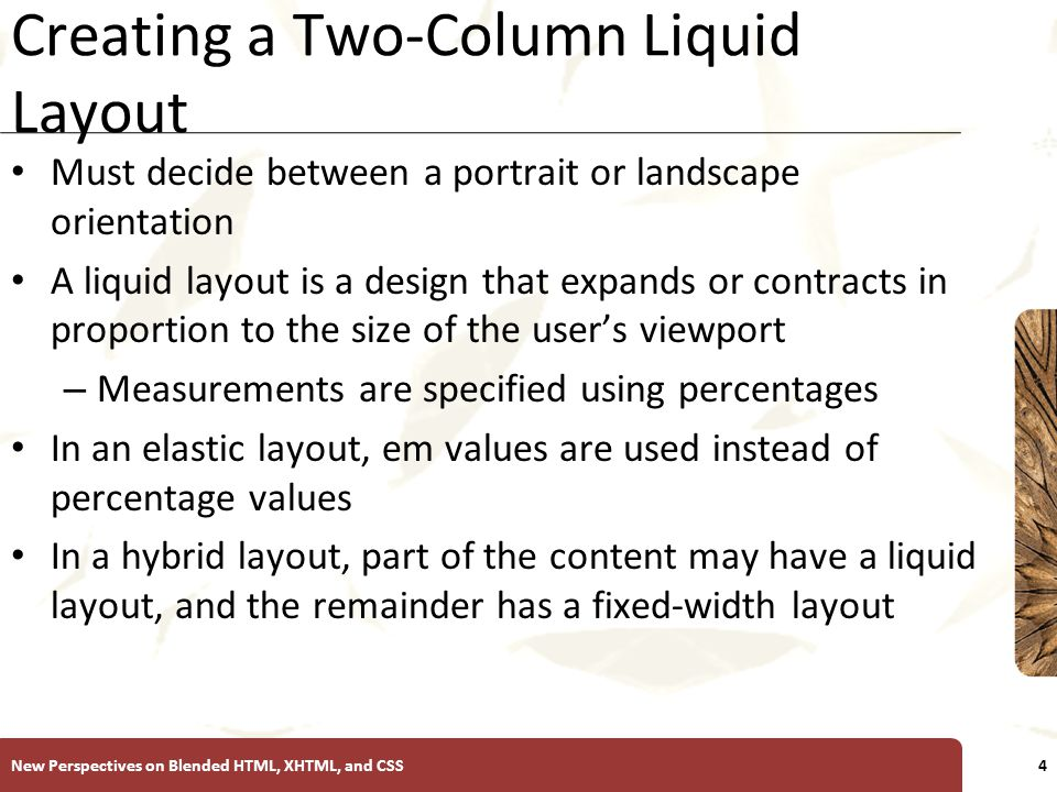 XP Creating a Two-Column Liquid Layout Must decide between a portrait or landscape orientation A liquid layout is a design that expands or contracts in proportion to the size of the user's viewport – Measurements are specified using percentages In an elastic layout, em values are used instead of percentage values In a hybrid layout, part of the content may have a liquid layout, and the remainder has a fixed-width layout New Perspectives on Blended HTML, XHTML, and CSS4