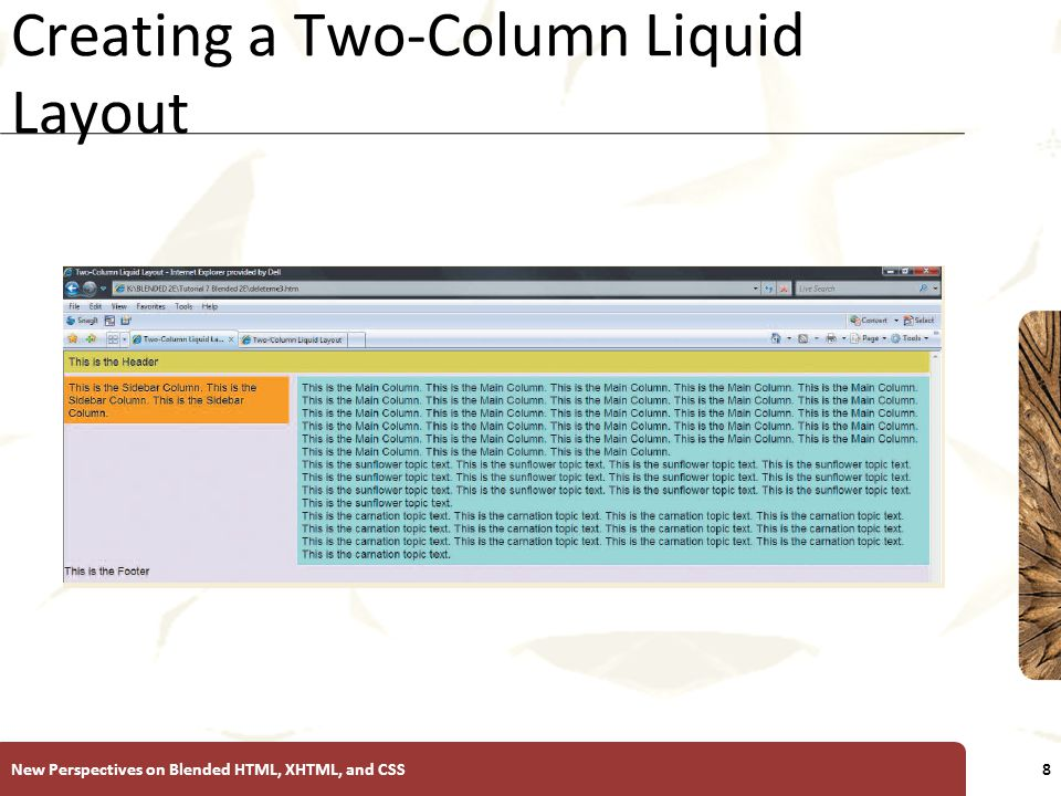XP Creating a Two-Column Liquid Layout To reposition the sidebar column, change the float property to right, and change the margin-left property to margin-right New Perspectives on Blended HTML, XHTML, and CSS9