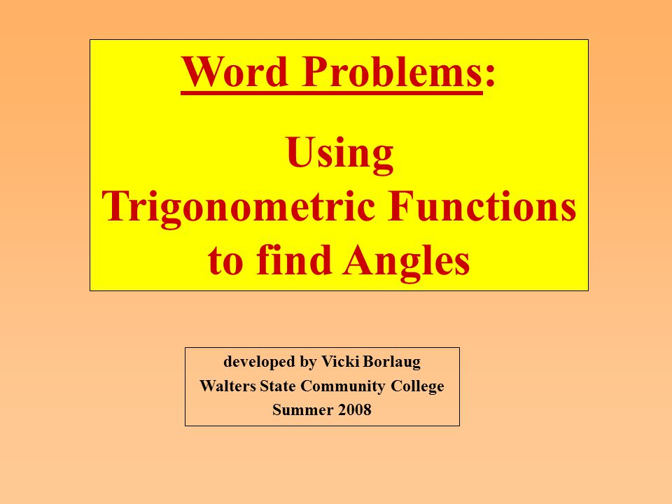 developed by Vicki Borlaug Walters State Community College Summer 2008 Word Problems: Using Trigonometric Functions to find Angles