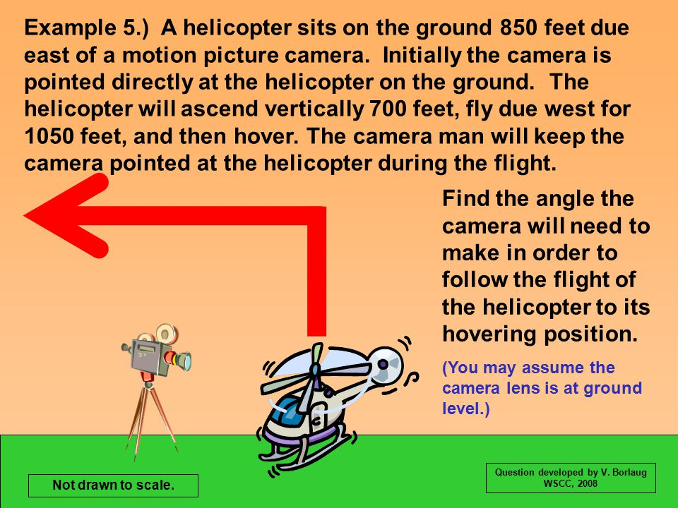 Example 5.) A helicopter sits on the ground 850 feet due east of a motion picture camera.