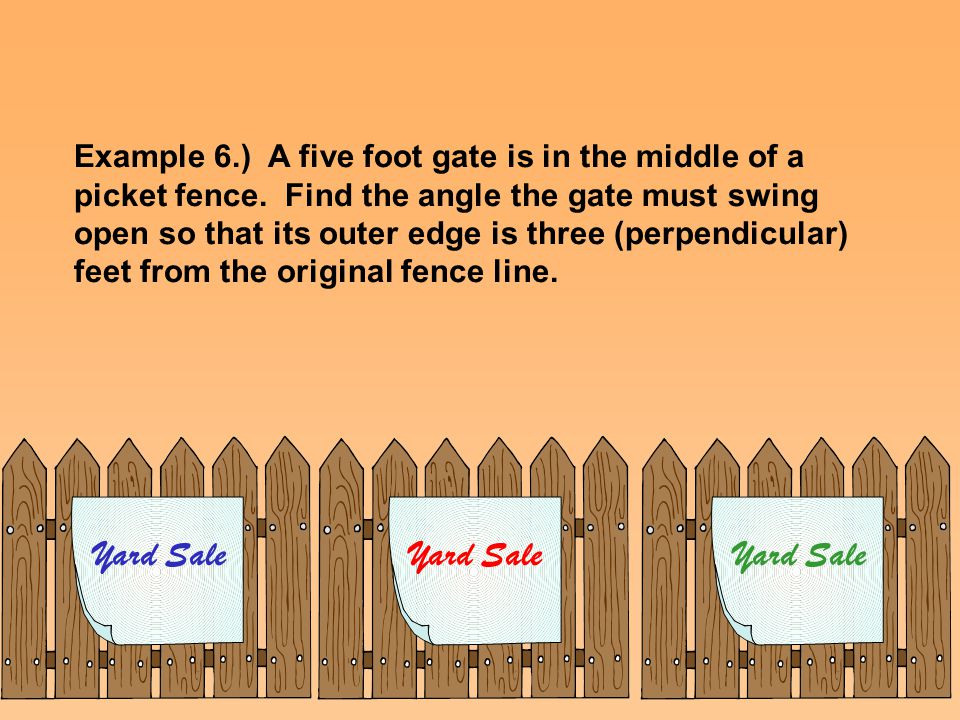 Example 6.) A five foot gate is in the middle of a picket fence. Find the angle the gate must swing open so that its outer edge is three (perpendicula