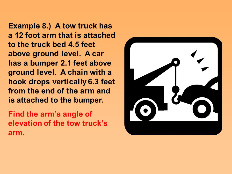 Example 8.) A tow truck has a 12 foot arm that is attached to the truck bed 4.5 feet above ground level.