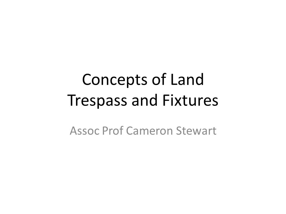 Concepts of Land Trespass and Fixtures Assoc Prof Cameron Stewart