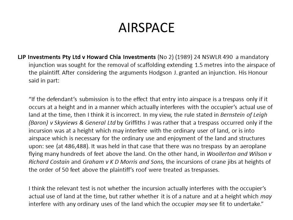 AIRSPACE LJP Investments Pty Ltd v Howard Chia Investments (No 2) (1989) 24 NSWLR 490 a mandatory injunction was sought for the removal of scaffolding extending 1.5 metres into the airspace of the plaintiff.