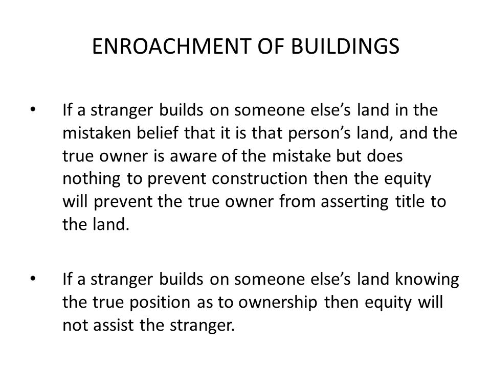 ENROACHMENT OF BUILDINGS If a stranger builds on someone else's land in the mistaken belief that it is that person's land, and the true owner is aware of the mistake but does nothing to prevent construction then the equity will prevent the true owner from asserting title to the land.