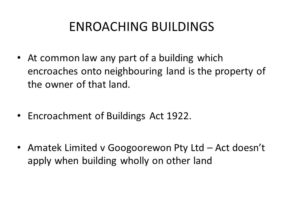 ENROACHING BUILDINGS At common law any part of a building which encroaches onto neighbouring land is the property of the owner of that land.