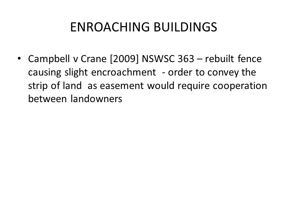 ENROACHING BUILDINGS Campbell v Crane [2009] NSWSC 363 – rebuilt fence causing slight encroachment - order to convey the strip of land as easement would require cooperation between landowners