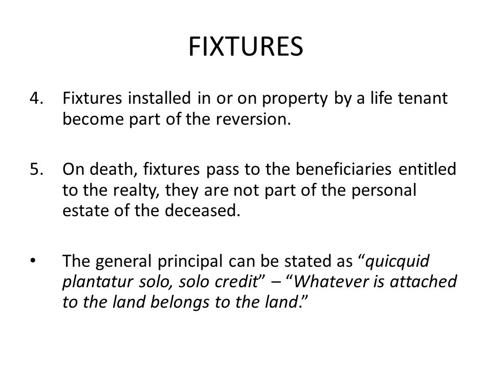 FIXTURES 4.Fixtures installed in or on property by a life tenant become part of the reversion.
