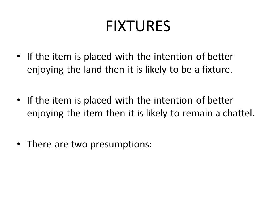 FIXTURES If the item is placed with the intention of better enjoying the land then it is likely to be a fixture.
