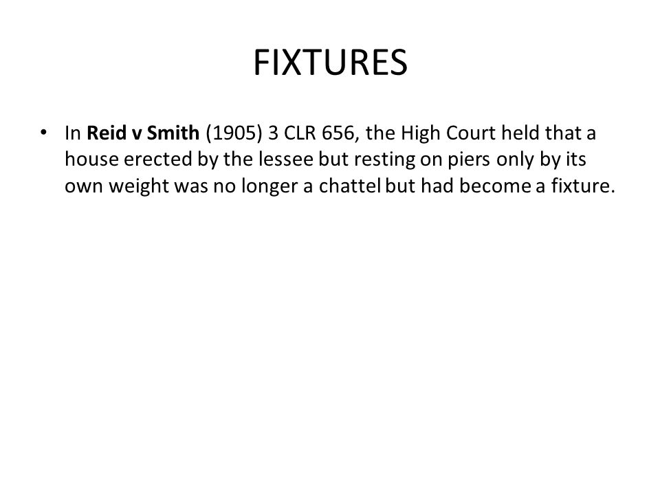 FIXTURES In Reid v Smith (1905) 3 CLR 656, the High Court held that a house erected by the lessee but resting on piers only by its own weight was no longer a chattel but had become a fixture.