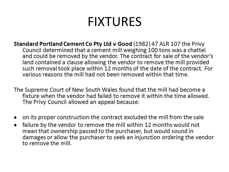 FIXTURES Standard Portland Cement Co Pty Ltd v Good (1982) 47 ALR 107 the Privy Council determined that a cement mill weighing 100 tons was a chattel and could be removed by the vendor.