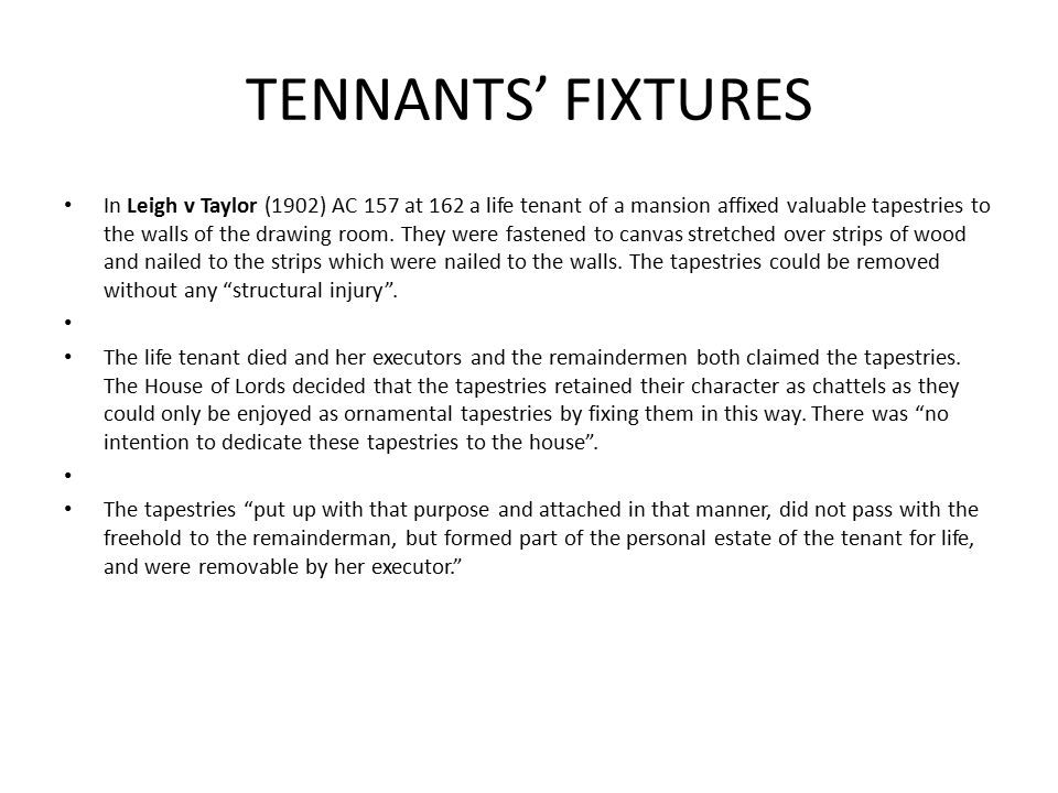 TENNANTS' FIXTURES In Leigh v Taylor (1902) AC 157 at 162 a life tenant of a mansion affixed valuable tapestries to the walls of the drawing room.