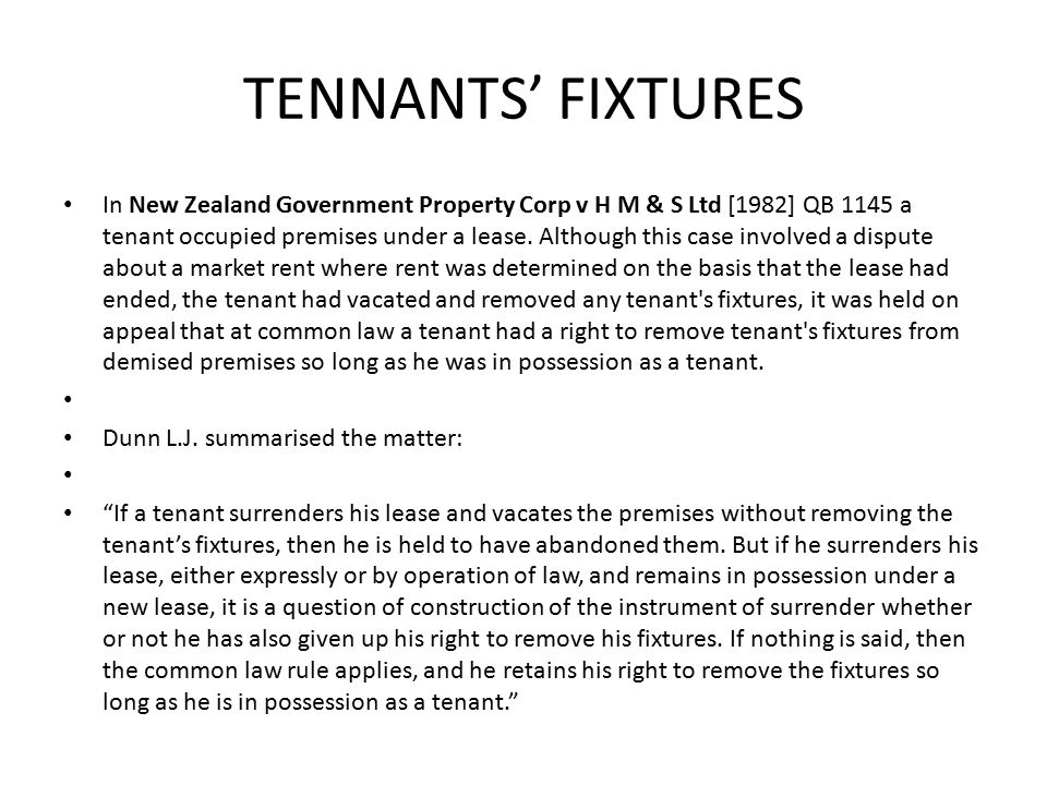 TENNANTS' FIXTURES In New Zealand Government Property Corp v H M & S Ltd [1982] QB 1145 a tenant occupied premises under a lease.