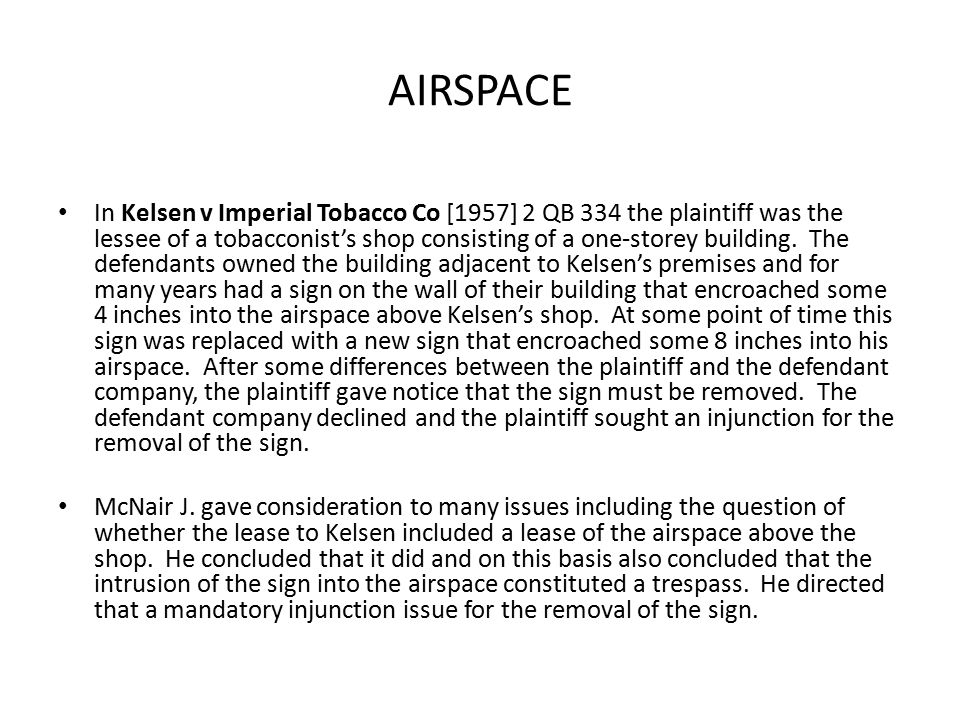 AIRSPACE In Kelsen v Imperial Tobacco Co [1957] 2 QB 334 the plaintiff was the lessee of a tobacconist's shop consisting of a one-storey building.