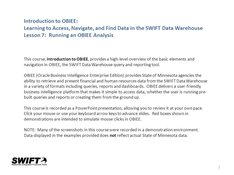 1 Introduction to OBIEE: Learning to Access, Navigate, and Find Data in the SWIFT Data Warehouse Lesson 7: Running an OBIEE Analysis This course, Intr
