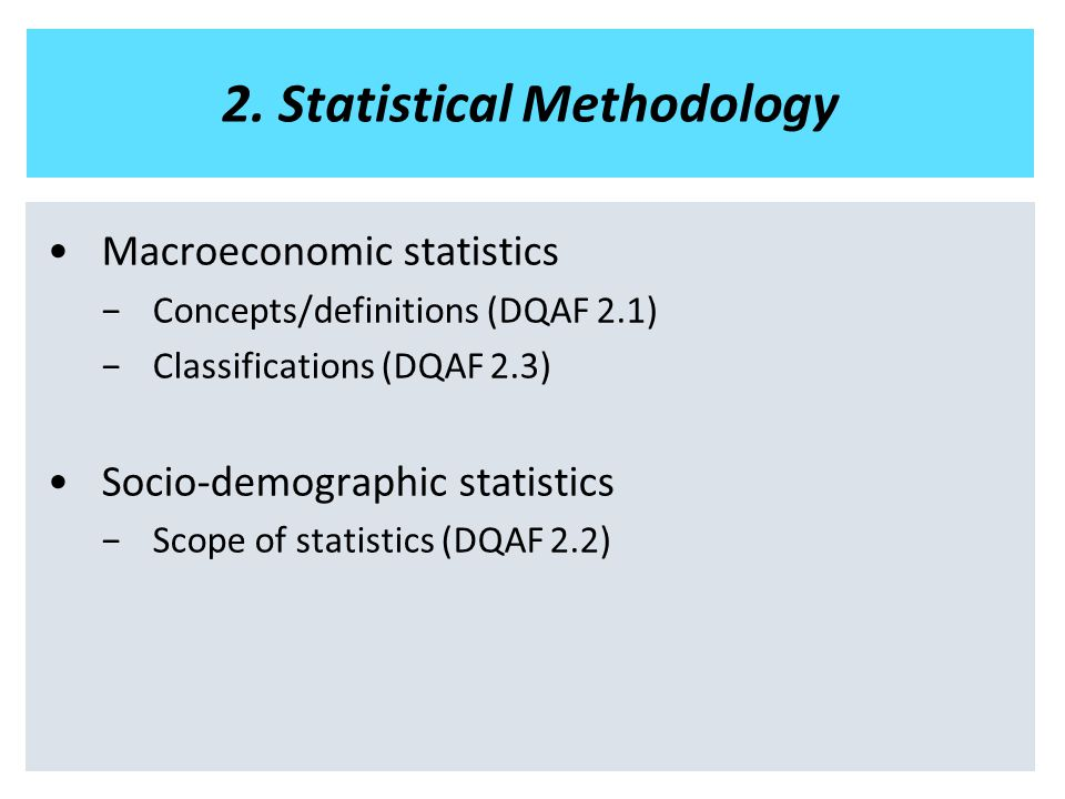 2. Statistical Methodology Macroeconomic statistics −Concepts/definitions (DQAF 2.1) −Classifications (DQAF 2.3) Socio-demographic statistics −Scope o