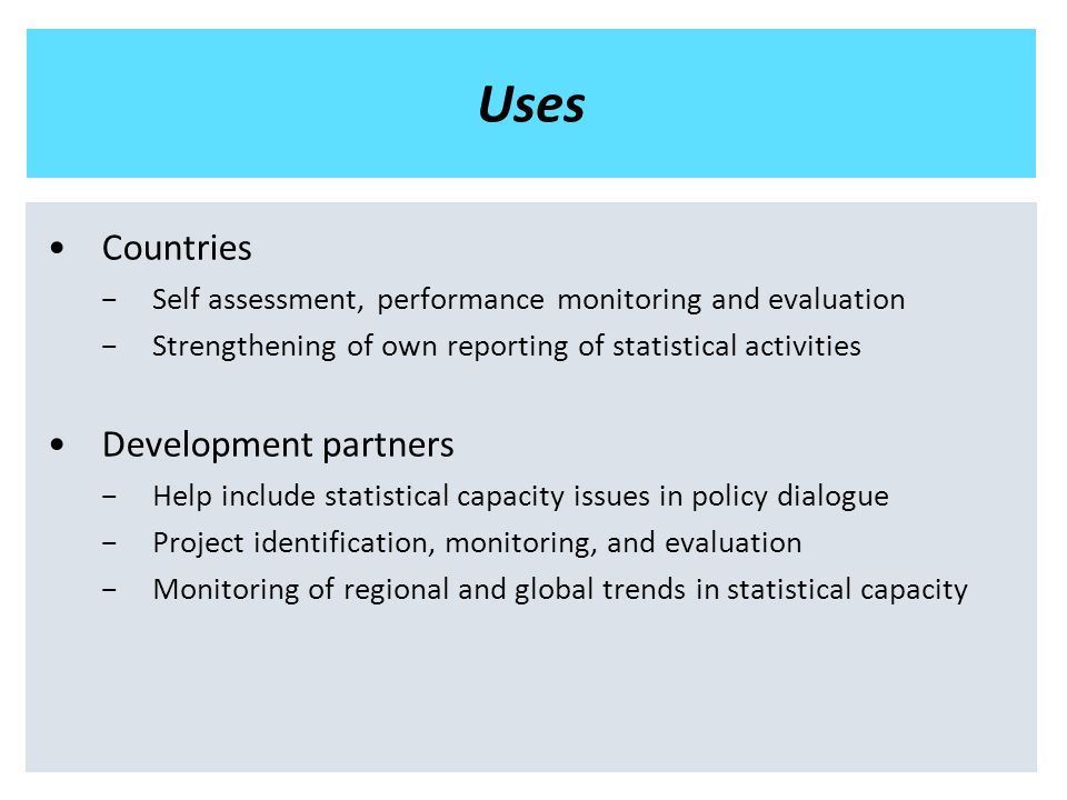 Uses Countries −Self assessment, performance monitoring and evaluation −Strengthening of own reporting of statistical activities Development partners −Help include statistical capacity issues in policy dialogue −Project identification, monitoring, and evaluation −Monitoring of regional and global trends in statistical capacity