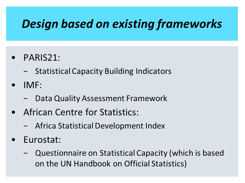 Design based on existing frameworks PARIS21: −Statistical Capacity Building Indicators IMF: −Data Quality Assessment Framework African Centre for Statistics: −Africa Statistical Development Index Eurostat: −Questionnaire on Statistical Capacity (which is based on the UN Handbook on Official Statistics)