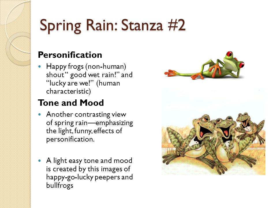 "Spring Rain: Stanza #2 Personification Happy frogs (non-human) shout "" good wet rain!"" and ""lucky are we!"" (human characteristic) Tone and Mood Anothe"