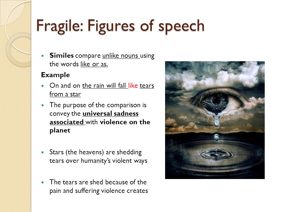 Fragile: Figures of speech Similes compare unlike nouns using the words like or as. Example On and on the rain will fall like tears from a star The pu