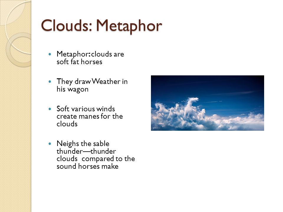 Clouds: Metaphor Metaphor: clouds are soft fat horses They draw Weather in his wagon Soft various winds create manes for the clouds Neighs the sable t