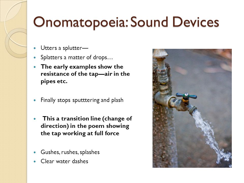 Onomatopoeia: Sound Devices Utters a splutter— Splatters a matter of drops… The early examples show the resistance of the tap—air in the pipes etc. Fi