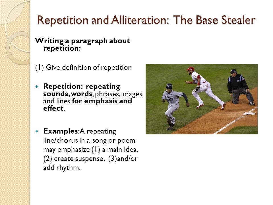 Repetition and Alliteration: The Base Stealer Writing a paragraph about repetition (continued) (2) Discuss the purpose of repetition in the poem Used to emphasize the tension of the situation and internal conflict of the player (s) Purpose is to emphasize how the player is on the edge ready to bolt to the next base at any moment The author use repetition to create tension— suspense…delicate, delicate, delicate, delicate— Now.