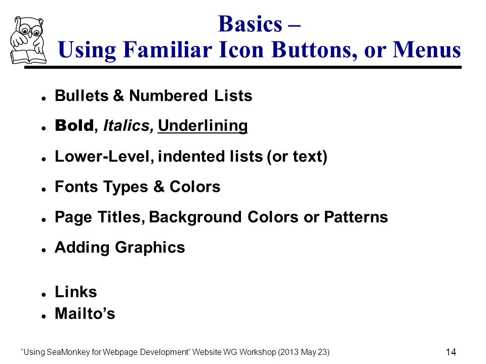 Using SeaMonkey for Webpage Development Website WG Workshop (2013 May.23) 14 Basics – Using Familiar Icon Buttons, or Menus Bullets & Numbered Lists Bold, Italics, Underlining Lower-Level, indented lists (or text) Fonts Types & Colors Page Titles, Background Colors or Patterns Adding Graphics Links Mailto's