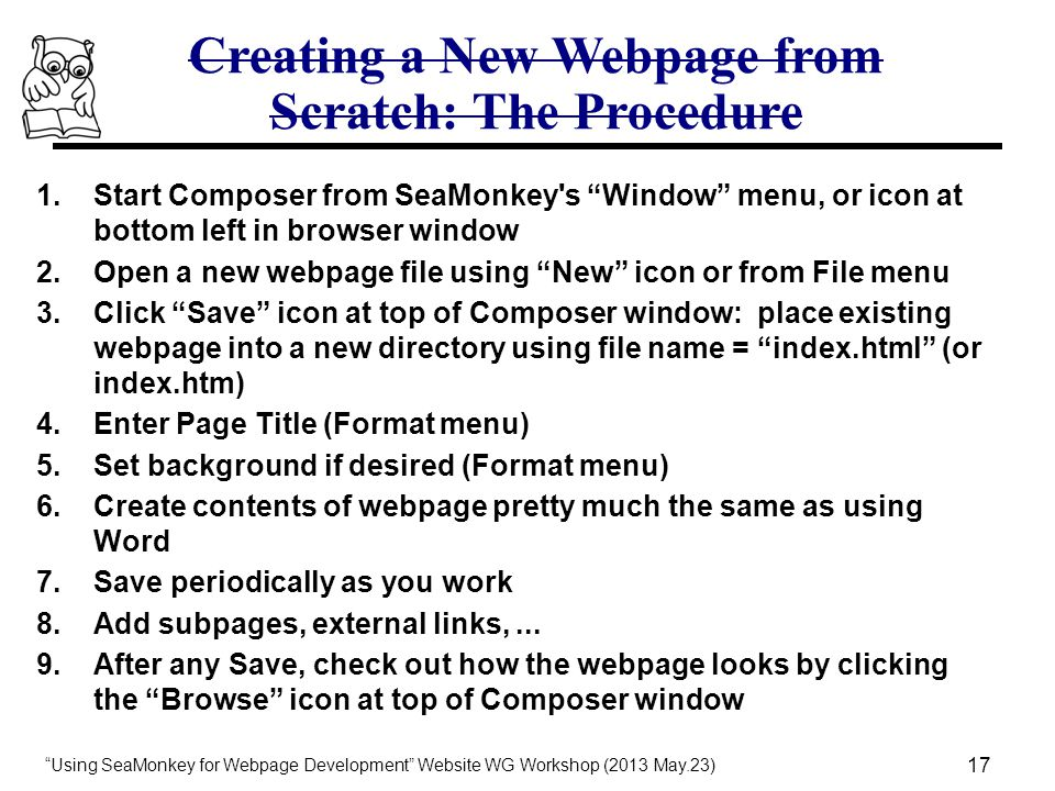 Using SeaMonkey for Webpage Development Website WG Workshop (2013 May.23) 17 Creating a New Webpage from Scratch: The Procedure 1.Start Composer from SeaMonkey s Window menu, or icon at bottom left in browser window 2.Open a new webpage file using New icon or from File menu 3.Click Save icon at top of Composer window: place existing webpage into a new directory using file name = index.html (or index.htm) 4.Enter Page Title (Format menu) 5.Set background if desired (Format menu) 6.Create contents of webpage pretty much the same as using Word 7.Save periodically as you work 8.Add subpages, external links,...