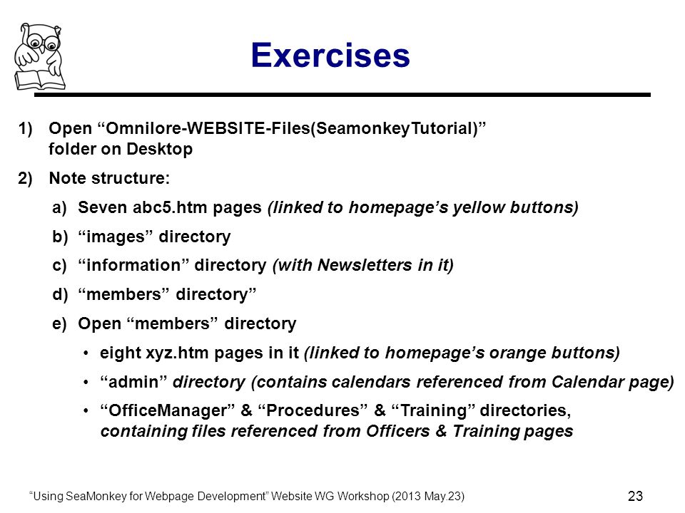 Using SeaMonkey for Webpage Development Website WG Workshop (2013 May.23) 23 Exercises 1)Open Omnilore-WEBSITE-Files(SeamonkeyTutorial) folder on Desktop 2)Note structure: a)Seven abc5.htm pages (linked to homepage's yellow buttons) b) images directory c) information directory (with Newsletters in it) d) members directory e)Open members directory eight xyz.htm pages in it (linked to homepage's orange buttons) admin directory (contains calendars referenced from Calendar page) OfficeManager & Procedures & Training directories, containing files referenced from Officers & Training pages