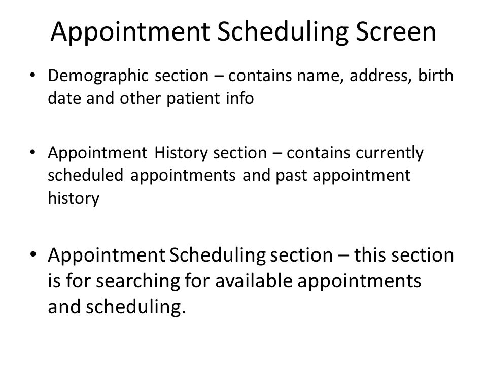 Appointment Scheduling Screen Demographic section – contains name, address, birth date and other patient info Appointment History section – contains currently scheduled appointments and past appointment history Appointment Scheduling section – this section is for searching for available appointments and scheduling.