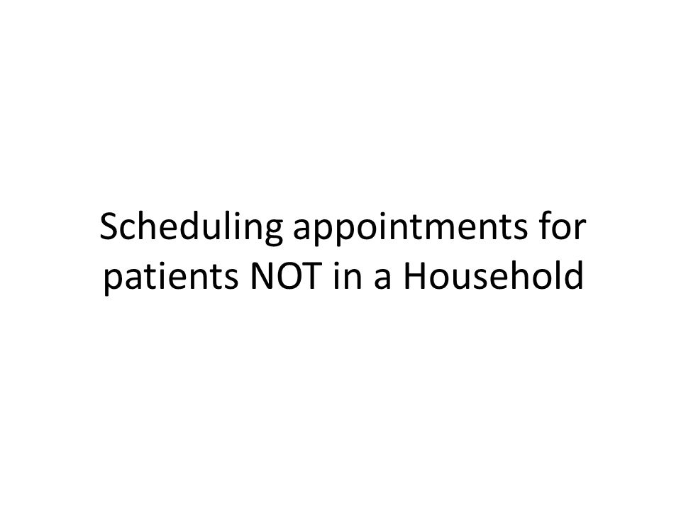 Scheduling appointments for patients NOT in a Household