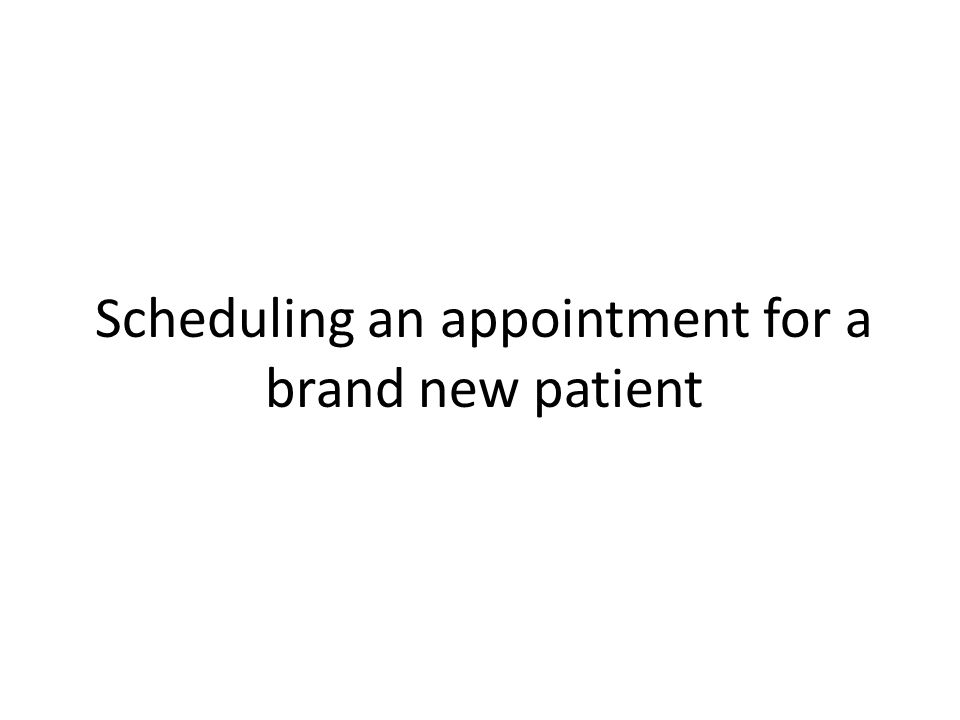 Scheduling an appointment for a brand new patient
