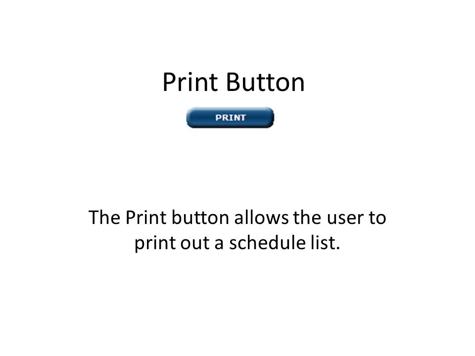Print Button The Print button allows the user to print out a schedule list.