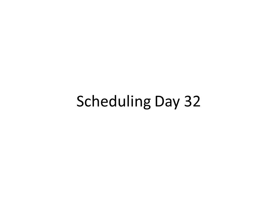 Scheduling Day 32