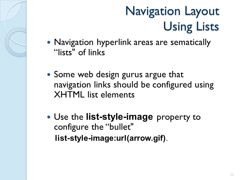 Navigation Layout Using Lists Navigation hyperlink areas are sematically lists of links Some web design gurus argue that navigation links should be configured using XHTML list elements Use the list-style-image property to configure the bullet list-style-image:url(arrow.gif).